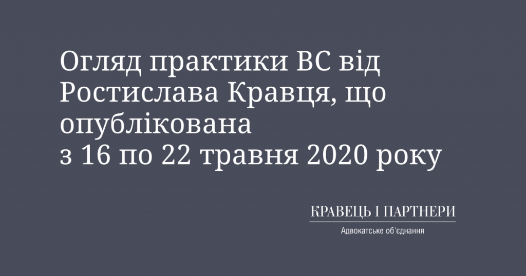Огляд практики ВС від Ростислава Кравця, що опублікована з 16 по 22 травня 2020 року