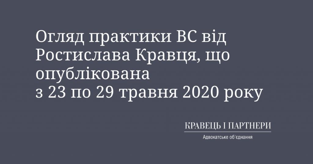 Огляд практики ВС від Ростислава Кравця, що опублікована з 23 по 29 травня 2020 року