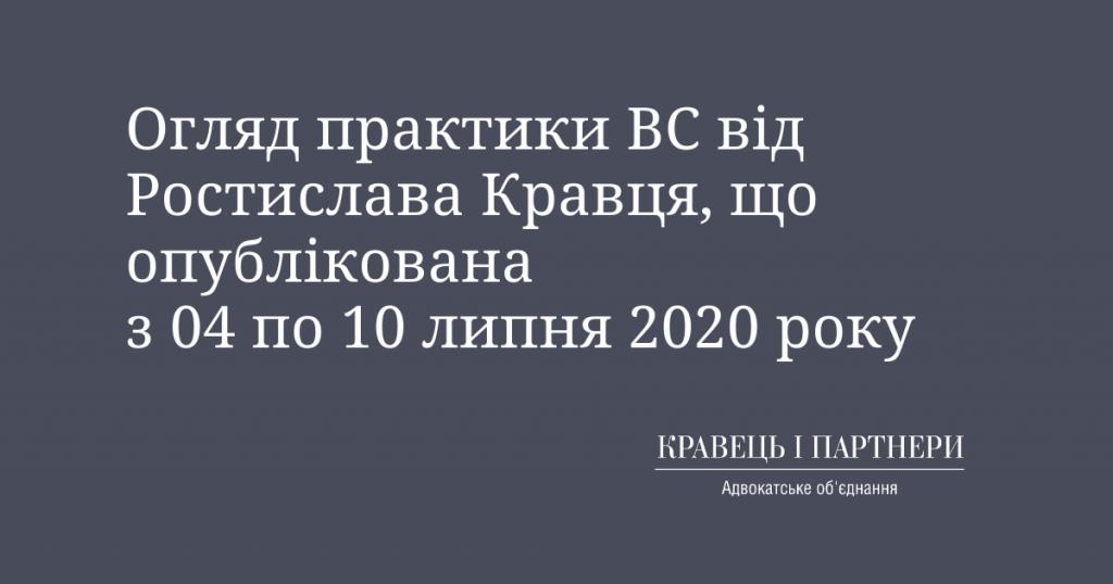 Огляд практики ВС від Ростислава Кравця, що опублікована з 04 по 10 липня 2020 року