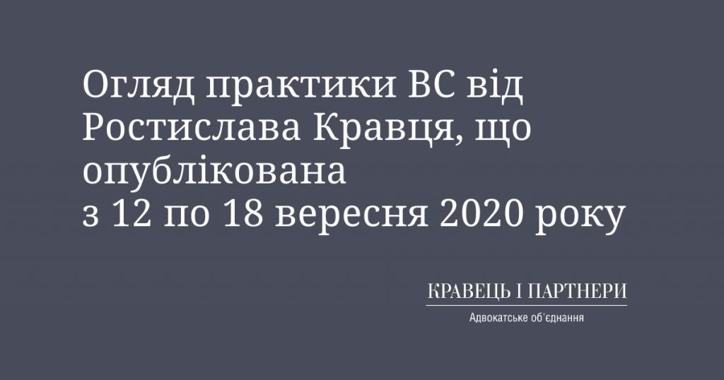 Огляд практики ВС від Ростислава Кравця, що опублікована з 12 по 18 вересня 2020 року