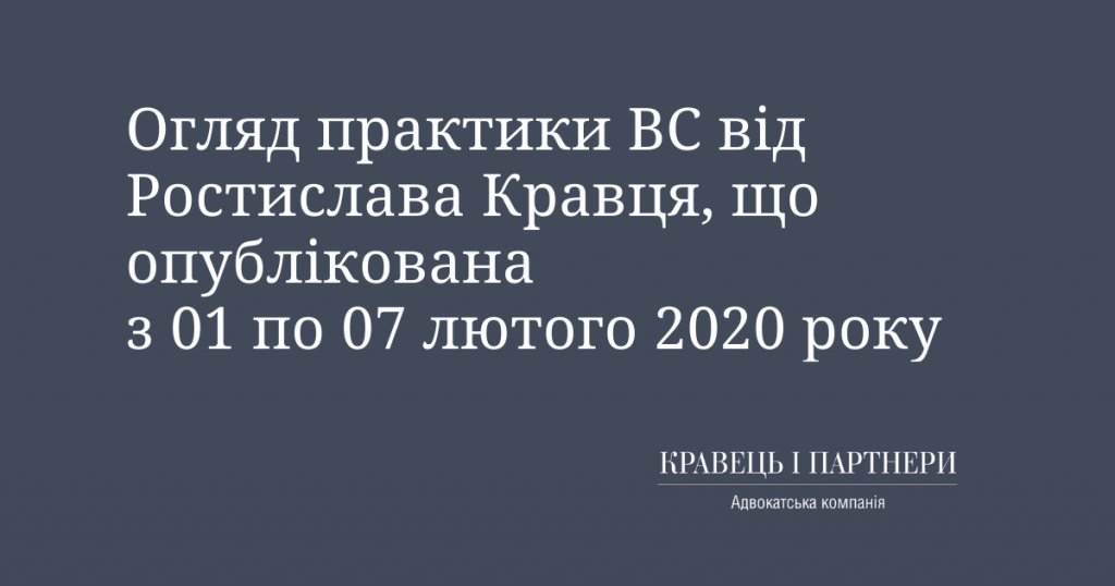 Огляд практики ВС від Ростислава Кравця, що опублікована з 01 по 07 лютого 2020 року