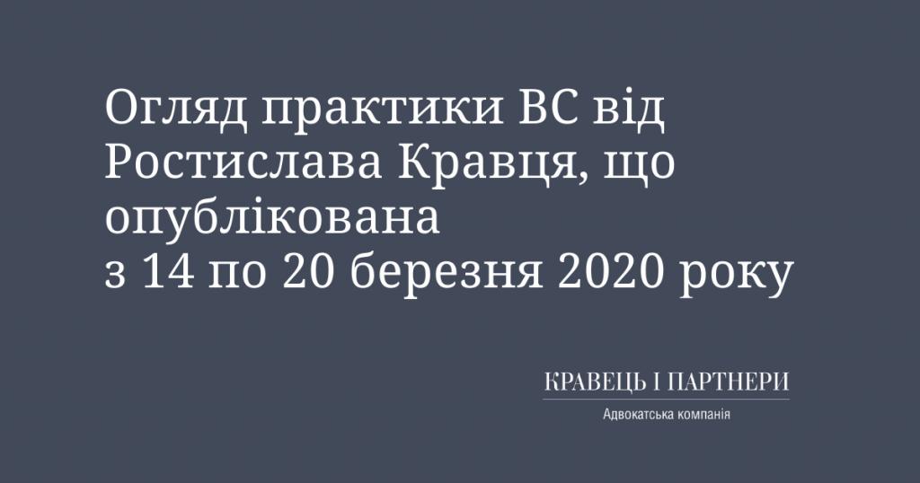 Огляд практики ВС від Ростислава Кравця, що опублікована з 14 по 20 березня 2020 року