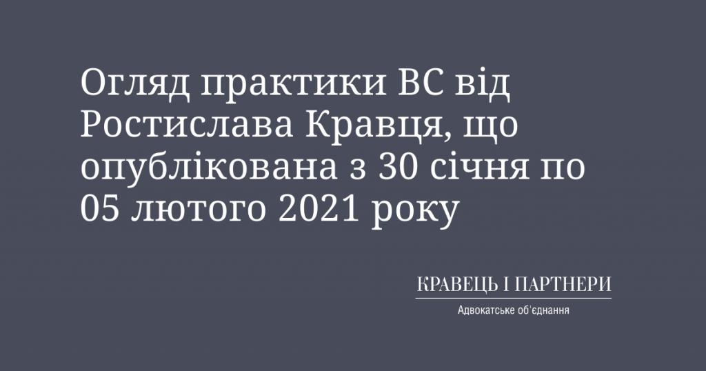 Огляд практики ВС від Ростислава Кравця, що опублікована з 30 січня по 05 лютого 2021 року